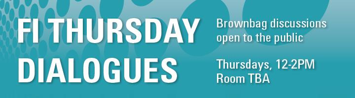 FI Thursday Dialogues - Brownbag discussions open to the public. Thursdays, 12-2PM, Room TBA